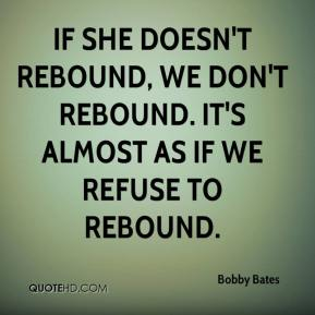 Bobby Bates - If she doesn't rebound, we don't rebound. It's almost as if we refuse to rebound.