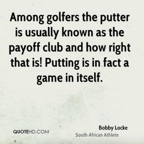 Bobby Locke - Among golfers the putter is usually known as the payoff club and how right that is! Putting is in fact a game in itself.