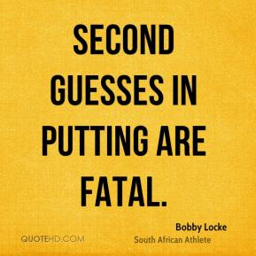 Second guesses in putting are fatal.