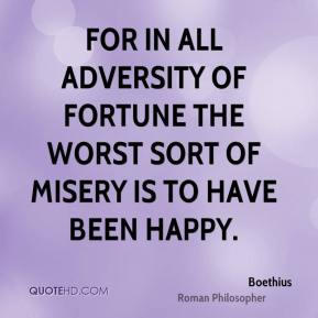 For in all adversity of fortune the worst sort of misery is to have been happy.