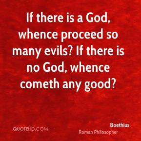 If there is a God, whence proceed so many evils? If there is no God, whence cometh any good?