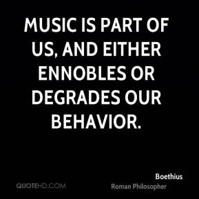 Boethius - Music is part of us, and either ennobles or degrades our behavior.