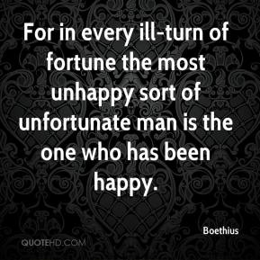 Boethius - For in every ill-turn of fortune the most unhappy sort of unfortunate man is the one who has been happy.