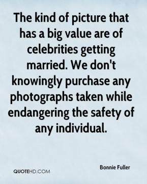 Bonnie Fuller - The kind of picture that has a big value are of celebrities getting married. We don't knowingly purchase any photographs taken while endangering the safety of any individual.