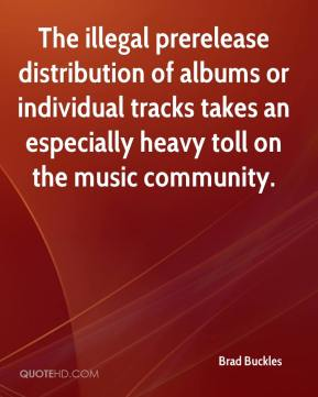 Brad Buckles - The illegal prerelease distribution of albums or individual tracks takes an especially heavy toll on the music community.