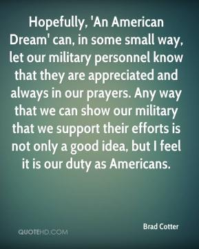 Brad Cotter - Hopefully, 'An American Dream' can, in some small way, let our military personnel know that they are appreciated and always in our prayers. Any way that we can show our military that we support their efforts is not only a good idea, but I feel it is our duty as Americans.