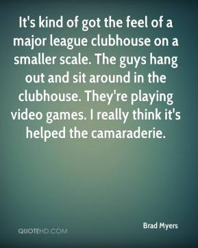 Brad Myers - It's kind of got the feel of a major league clubhouse on a smaller scale. The guys hang out and sit around in the clubhouse. They're playing video games. I really think it's helped the camaraderie.