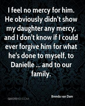 Brenda van Dam - I feel no mercy for him. He obviously didn't show my daughter any mercy, and I don't know if I could ever forgive him for what he's done to myself, to Danielle ... and to our family.