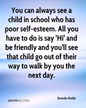 Brenda Webb - You can always see a child in school who has poor self-esteem. All you have to do is say 'Hi' and be friendly and you'll see that child go out of their way to walk by you the next day.