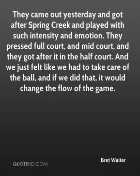 Bret Walter - They came out yesterday and got after Spring Creek and played with such intensity and emotion. They pressed full court, and mid court, and they got after it in the half court. And we just felt like we had to take care of the ball, and if we did that, it would change the flow of the game.