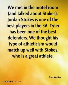 Bret Walter - We met in the motel room (and talked about Stokes). Jordan Stokes is one of the best players in the 3A. Tyler has been one of the best defenders. We thought his type of athleticism would match up well with Stokes, who is a great athlete.