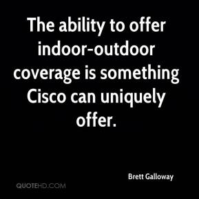 Brett Galloway - The ability to offer indoor-outdoor coverage is something Cisco can uniquely offer.