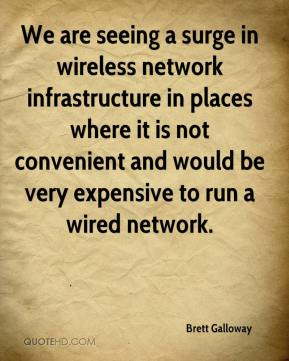 Brett Galloway - We are seeing a surge in wireless network infrastructure in places where it is not convenient and would be very expensive to run a wired network.