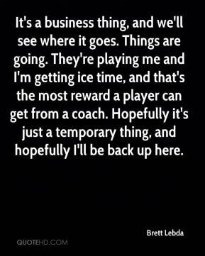 Brett Lebda - It's a business thing, and we'll see where it goes. Things are going. They're playing me and I'm getting ice time, and that's the most reward a player can get from a coach. Hopefully it's just a temporary thing, and hopefully I'll be back up here.