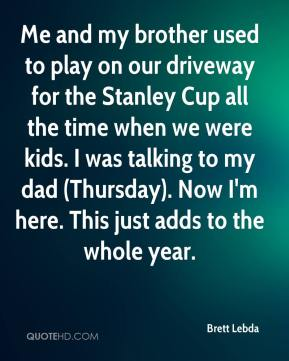 Brett Lebda - Me and my brother used to play on our driveway for the Stanley Cup all the time when we were kids. I was talking to my dad (Thursday). Now I'm here. This just adds to the whole year.