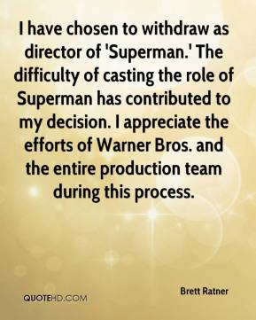 Brett Ratner - I have chosen to withdraw as director of 'Superman.' The difficulty of casting the role of Superman has contributed to my decision. I appreciate the efforts of Warner Bros. and the entire production team during this process.