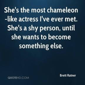 Brett Ratner - She's the most chameleon-like actress I've ever met. She's a shy person, until she wants to become something else.