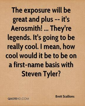Brett Scallions - The exposure will be great and plus -- it's Aerosmith! ... They're legends. It's going to be really cool. I mean, how cool would it be to be on a first-name basis with Steven Tyler?