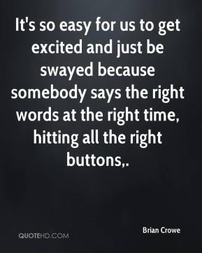 It's so easy for us to get excited and just be swayed because somebody says the right words at the right time, hitting all the right buttons.