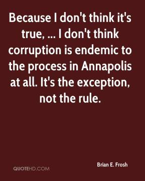 Because I don't think it's true, ... I don't think corruption is endemic to the process in Annapolis at all. It's the exception, not the rule.
