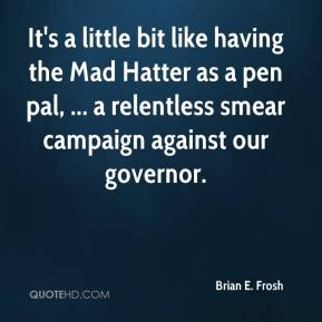 It's a little bit like having the Mad Hatter as a pen pal, ... a relentless smear campaign against our governor.