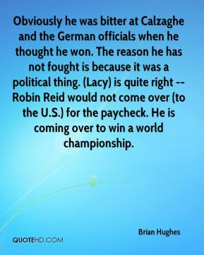 Brian Hughes - Obviously he was bitter at Calzaghe and the German officials when he thought he won. The reason he has not fought is because it was a political thing. (Lacy) is quite right -- Robin Reid would not come over (to the U.S.) for the paycheck. He is coming over to win a world championship.
