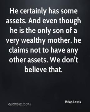 Brian Lewis - He certainly has some assets. And even though he is the only son of a very wealthy mother, he claims not to have any other assets. We don't believe that.