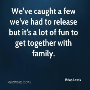 Brian Lewis - We've caught a few we've had to release but it's a lot of fun to get together with family.