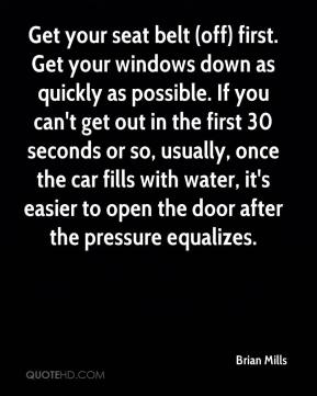 Brian Mills - Get your seat belt (off) first. Get your windows down as quickly as possible. If you can't get out in the first 30 seconds or so, usually, once the car fills with water, it's easier to open the door after the pressure equalizes.