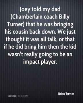 Brian Turner - Joey told my dad (Chamberlain coach Billy Turner) that he was bringing his cousin back down. We just thought it was all talk, or that if he did bring him then the kid wasn't really going to be an impact player.
