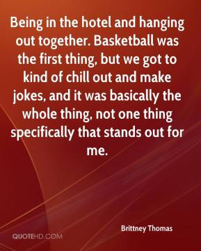 Brittney Thomas - Being in the hotel and hanging out together. Basketball was the first thing, but we got to kind of chill out and make jokes, and it was basically the whole thing, not one thing specifically that stands out for me.