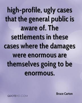 Bruce Carton - high-profile, ugly cases that the general public is aware of. The settlements in these cases where the damages were enormous are themselves going to be enormous.