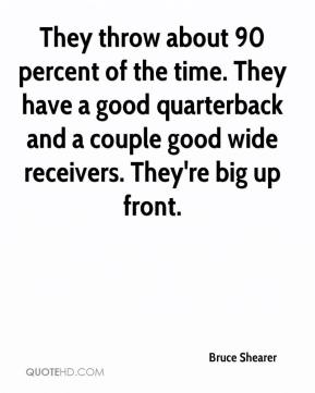 Bruce Shearer - They throw about 90 percent of the time. They have a good quarterback and a couple good wide receivers. They're big up front.