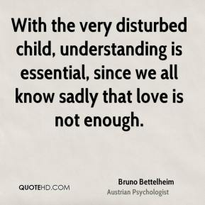 With the very disturbed child, understanding is essential, since we all know sadly that love is not enough.