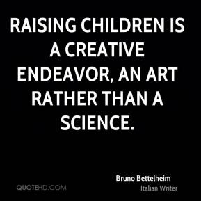 Raising children is a creative endeavor, an art rather than a science.