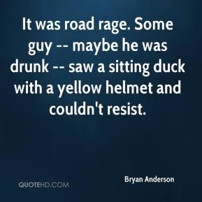 Bryan Anderson - It was road rage. Some guy -- maybe he was drunk -- saw a sitting duck with a yellow helmet and couldn't resist.