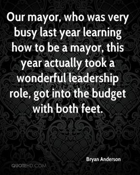 Bryan Anderson - Our mayor, who was very busy last year learning how to be a mayor, this year actually took a wonderful leadership role, got into the budget with both feet.