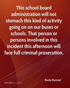 Bucky Burnsed - This school board administration will not stomach this kind of activity going on on our buses or schools. That person or persons involved in this incident this afternoon will face full criminal prosecution.