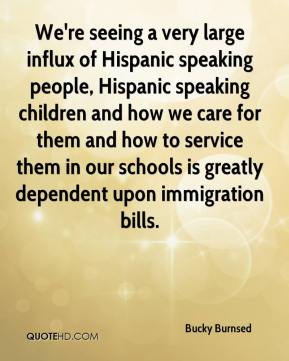 Bucky Burnsed - We're seeing a very large influx of Hispanic speaking people, Hispanic speaking children and how we care for them and how to service them in our schools is greatly dependent upon immigration bills.