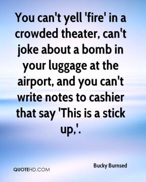 Bucky Burnsed - You can't yell 'fire' in a crowded theater, can't joke about a bomb in your luggage at the airport, and you can't write notes to cashier that say 'This is a stick up,'.