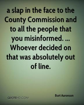 Burt Aaronson - a slap in the face to the County Commission and to all the people that you misinformed. ... Whoever decided on that was absolutely out of line.