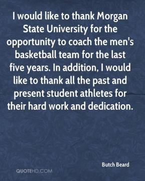 Butch Beard - I would like to thank Morgan State University for the opportunity to coach the men's basketball team for the last five years. In addition, I would like to thank all the past and present student athletes for their hard work and dedication.