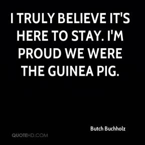 Butch Buchholz - I truly believe it's here to stay. I'm proud we were the guinea pig.