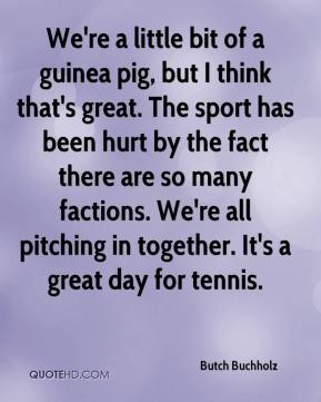 Butch Buchholz - We're a little bit of a guinea pig, but I think that's great. The sport has been hurt by the fact there are so many factions. We're all pitching in together. It's a great day for tennis.