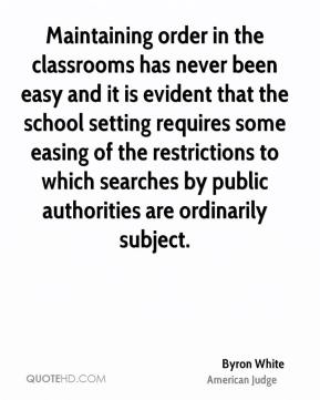 Byron White - Maintaining order in the classrooms has never been easy and it is evident that the school setting requires some easing of the restrictions to which searches by public authorities are ordinarily subject.
