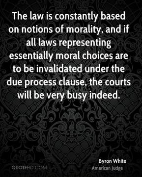 Byron White - The law is constantly based on notions of morality, and if all laws representing essentially moral choices are to be invalidated under the due process clause, the courts will be very busy indeed.