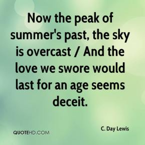 C. Day Lewis - Now the peak of summer's past, the sky is overcast / And the love we swore would last for an age seems deceit.