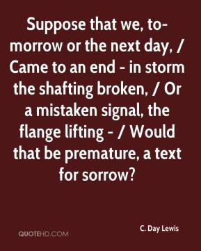 C. Day Lewis - Suppose that we, to-morrow or the next day, / Came to an end - in storm the shafting broken, / Or a mistaken signal, the flange lifting - / Would that be premature, a text for sorrow?