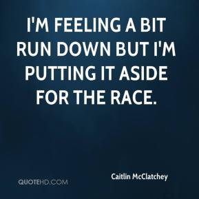 I'm feeling a bit run down but I'm putting it aside for the race.