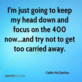 I'm just going to keep my head down and focus on the 400 now...and try not to get too carried away.